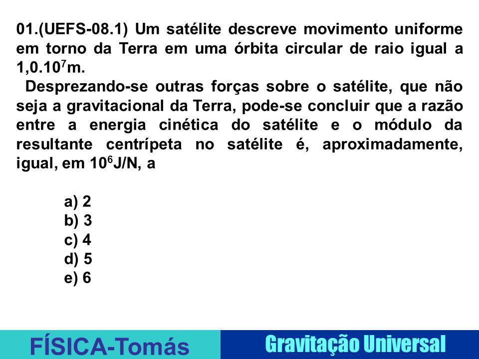 FÍSICA-Tomás Gravitação Universal 01.(UEFS-08.1) Um satélite descreve movimento uniforme em torno da Terra em uma órbita circular de raio igual a 1,0.10 7 m.