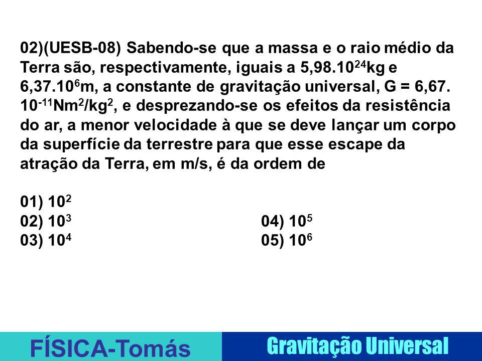 FÍSICA-Tomás Gravitação Universal 02)(UESB-08) Sabendo-se que a massa e o raio médio da Terra são, respectivamente, iguais a 5,98.10 24 kg e 6,37.10 6 m, a constante de gravitação universal, G = 6,67.