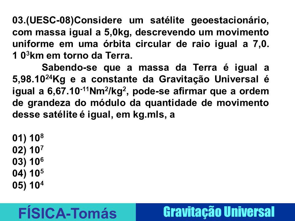FÍSICA-Tomás Gravitação Universal 03.(UESC-08)Considere um satélite geoestacionário, com massa igual a 5,0kg, descrevendo um movimento uniforme em uma órbita circular de raio igual a 7,0.