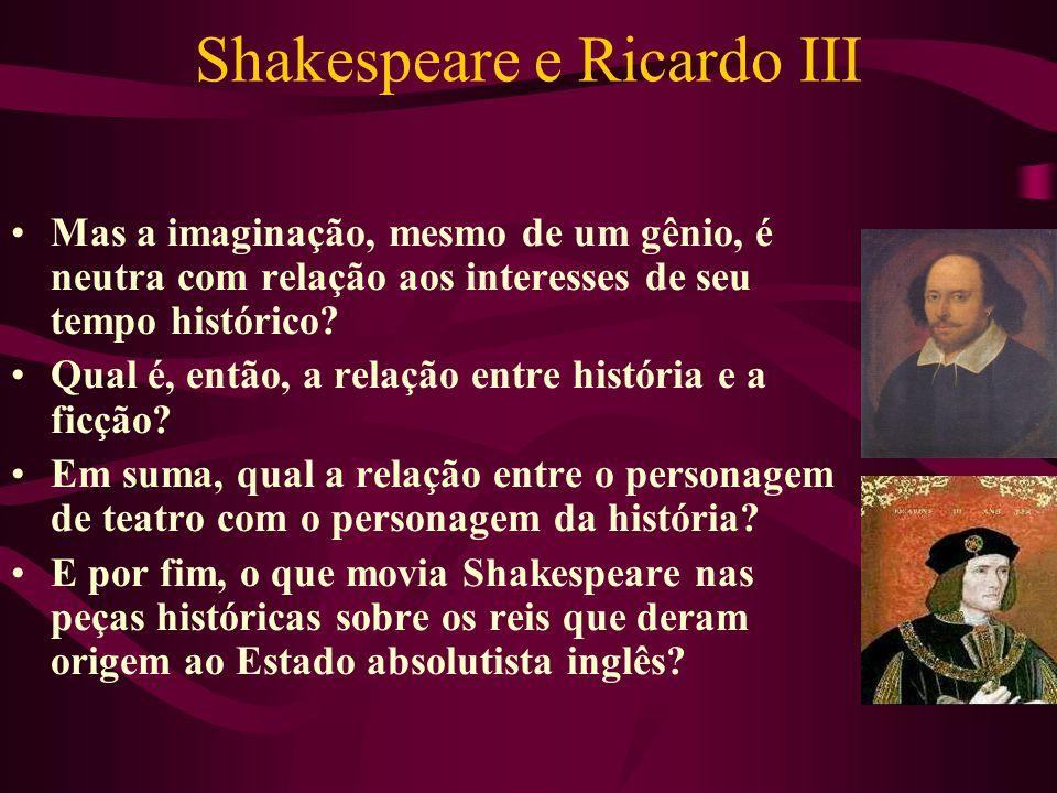 Shakespeare e Ricardo III Mas a imaginação, mesmo de um gênio, é neutra com relação aos interesses de seu tempo histórico.