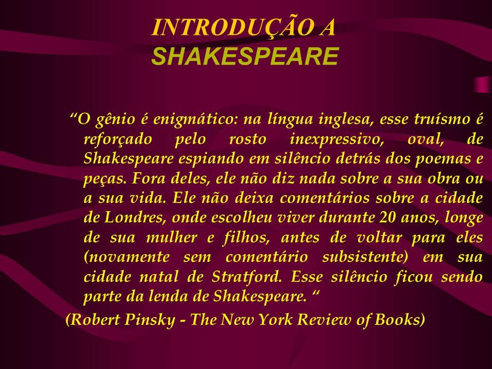 INTRODUÇÃO A SHAKESPEARE O gênio é enigmático: na língua inglesa, esse truísmo é reforçado pelo rosto inexpressivo, oval, de Shakespeare espiando em silêncio detrás dos poemas e peças.