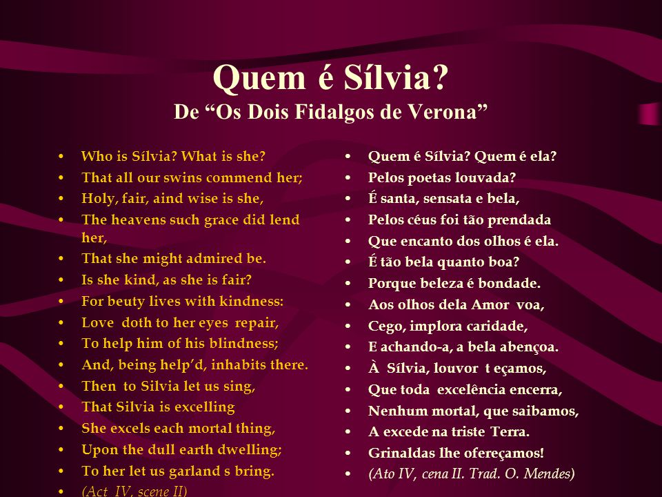 "Quem é Sílvia? De ""Os Dois Fidalgos de Verona"" Who is Sílvia? What is she? That all our swins commend her; Holy, fair, aind wise is she, The heavens s"