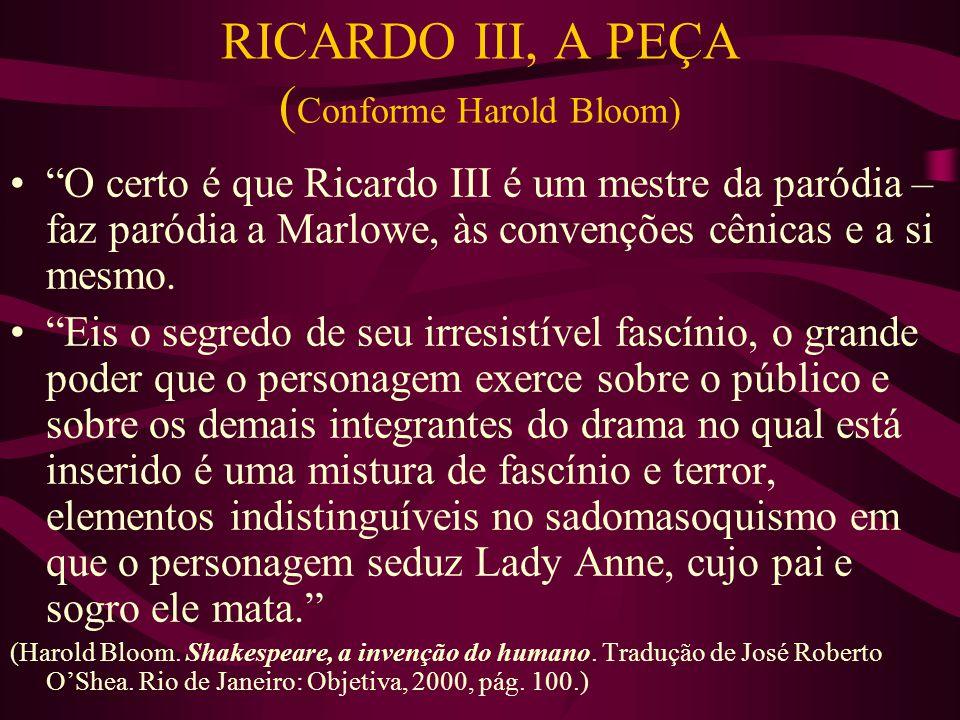 RICARDO III, A PEÇA ( Conforme Harold Bloom) O certo é que Ricardo III é um mestre da paródia – faz paródia a Marlowe, às convenções cênicas e a si mesmo.