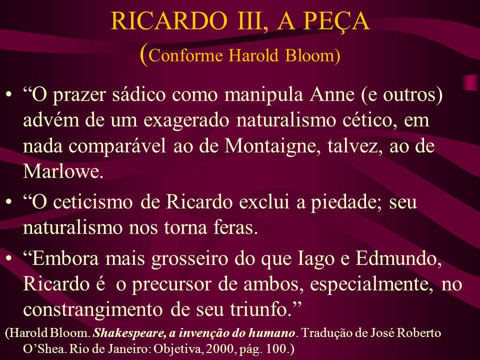 RICARDO III, A PEÇA ( Conforme Harold Bloom) O prazer sádico como manipula Anne (e outros) advém de um exagerado naturalismo cético, em nada comparável ao de Montaigne, talvez, ao de Marlowe.