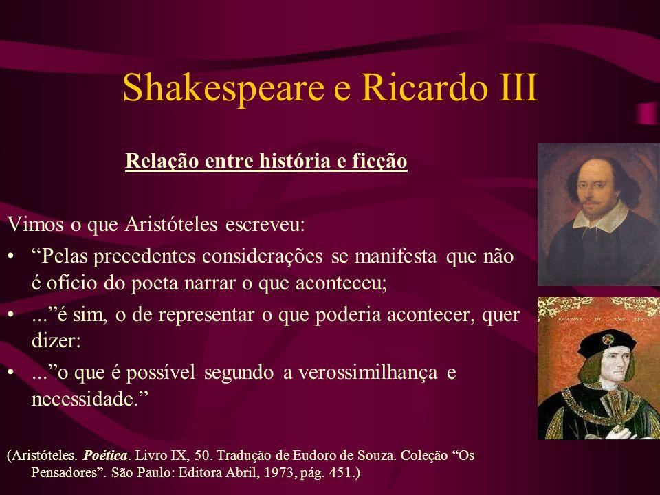 Shakespeare e Ricardo III Relação entre história e ficção Vimos o que Aristóteles escreveu: Pelas precedentes considerações se manifesta que não é ofício do poeta narrar o que aconteceu;... é sim, o de representar o que poderia acontecer, quer dizer:... o que é possível segundo a verossimilhança e necessidade. (Aristóteles.