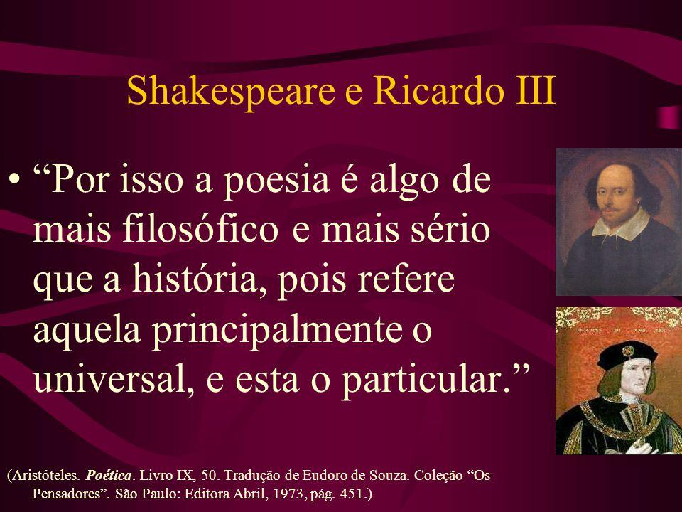 Shakespeare e Ricardo III Por isso a poesia é algo de mais filosófico e mais sério que a história, pois refere aquela principalmente o universal, e esta o particular. (Aristóteles.