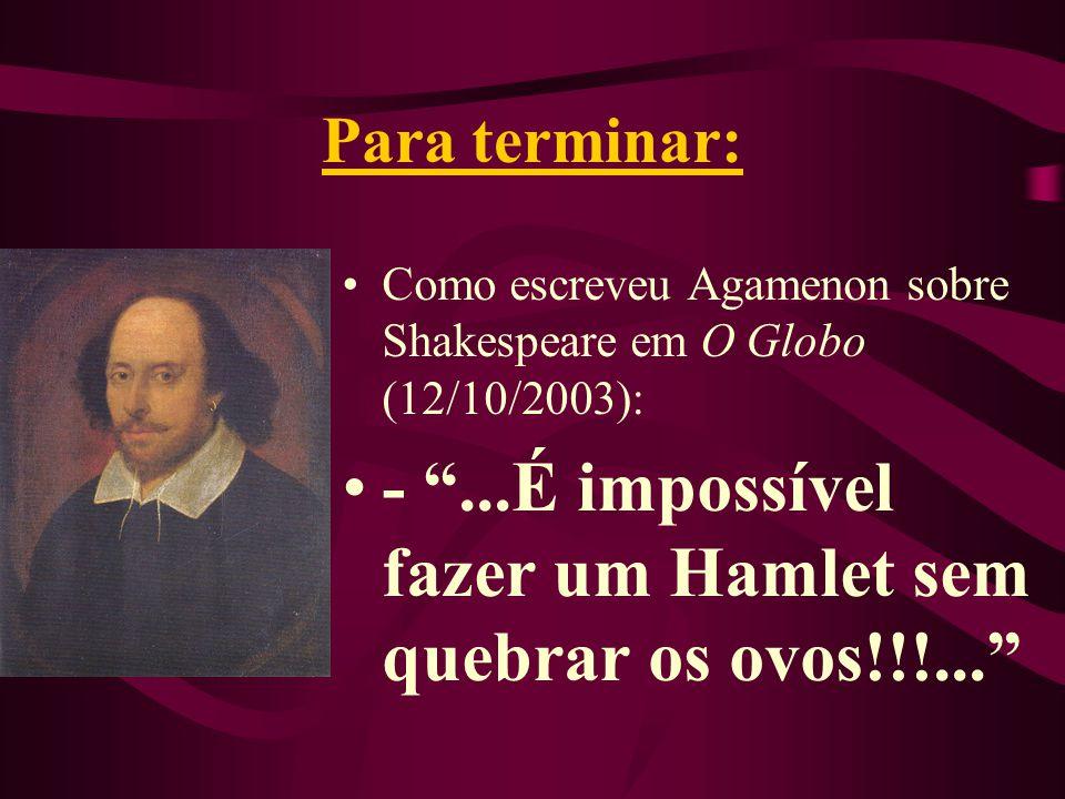 Para terminar: Como escreveu Agamenon sobre Shakespeare em O Globo (12/10/2003): - ...É impossível fazer um Hamlet sem quebrar os ovos!!!...