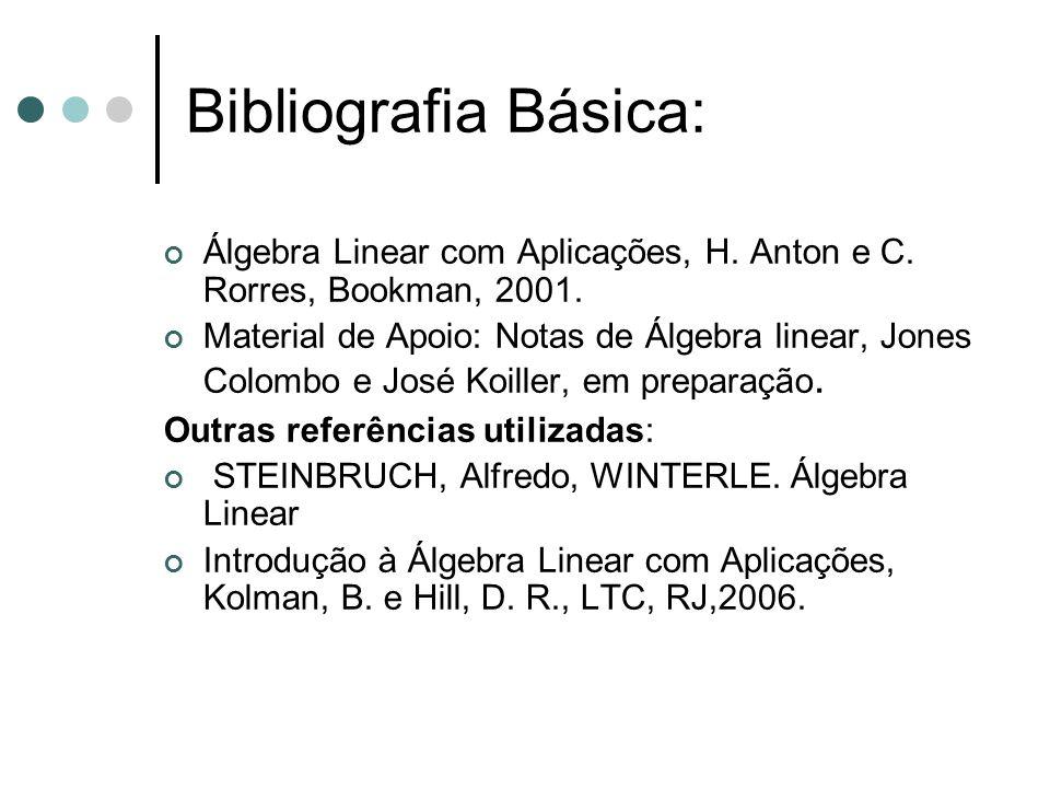 Bibliografia Básica: Álgebra Linear com Aplicações, H. Anton e C. Rorres, Bookman, 2001. Material de Apoio: Notas de Álgebra linear, Jones Colombo e J