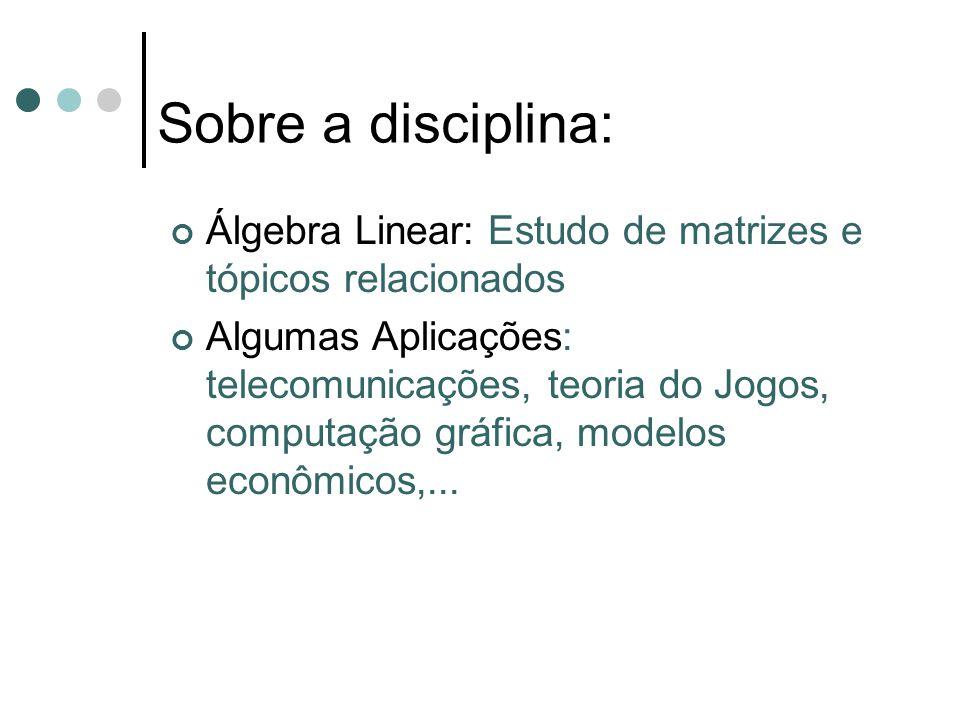 Sobre a disciplina: Álgebra Linear: Estudo de matrizes e tópicos relacionados Algumas Aplicações: telecomunicações, teoria do Jogos, computação gráfic