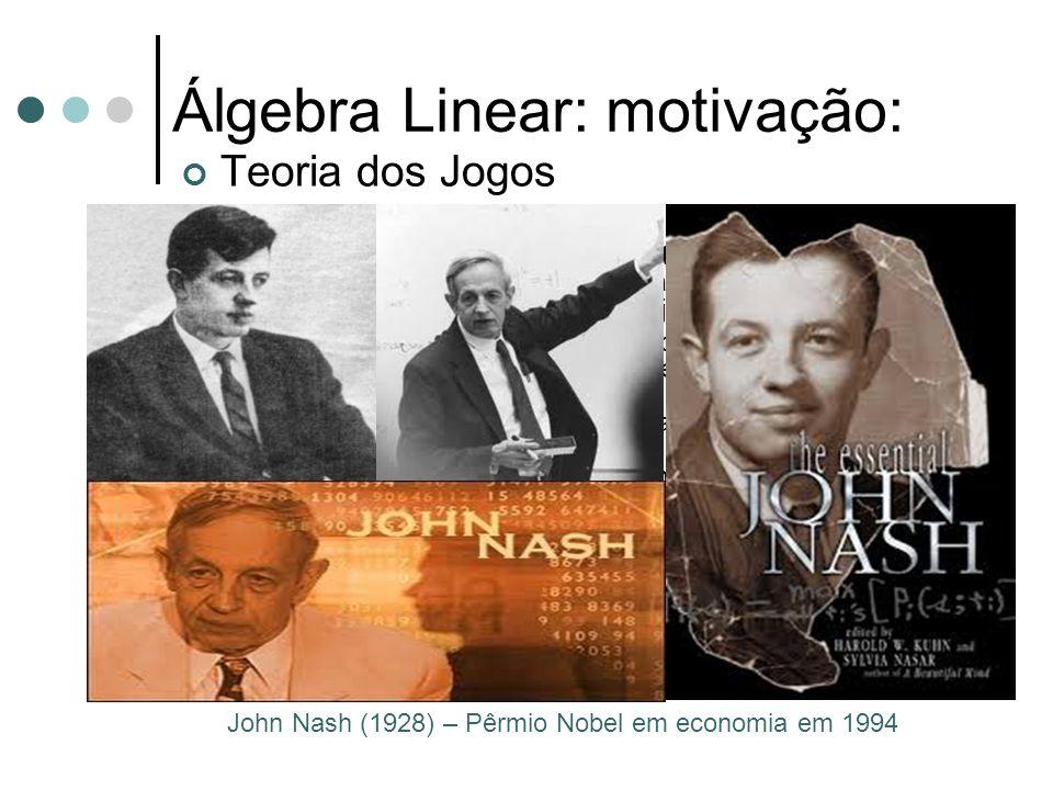 Álgebra Linear: motivação: Teoria dos Jogos John Nash (1928) – Pêrmio Nobel em economia em 1994 É uma teoria matemática criada para se modelar fenômen