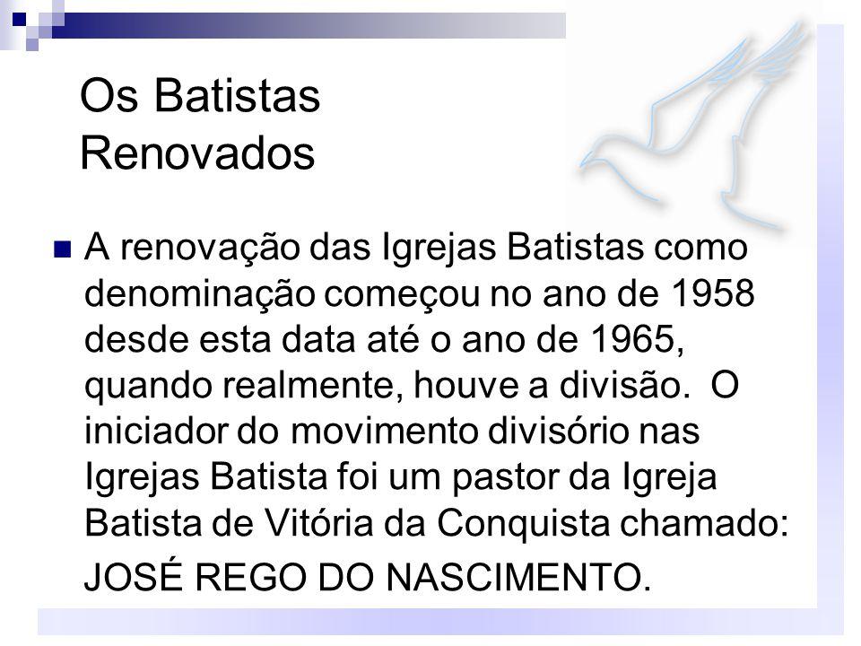 Os Batistas Renovados A renovação das Igrejas Batistas como denominação começou no ano de 1958 desde esta data até o ano de 1965, quando realmente, houve a divisão.
