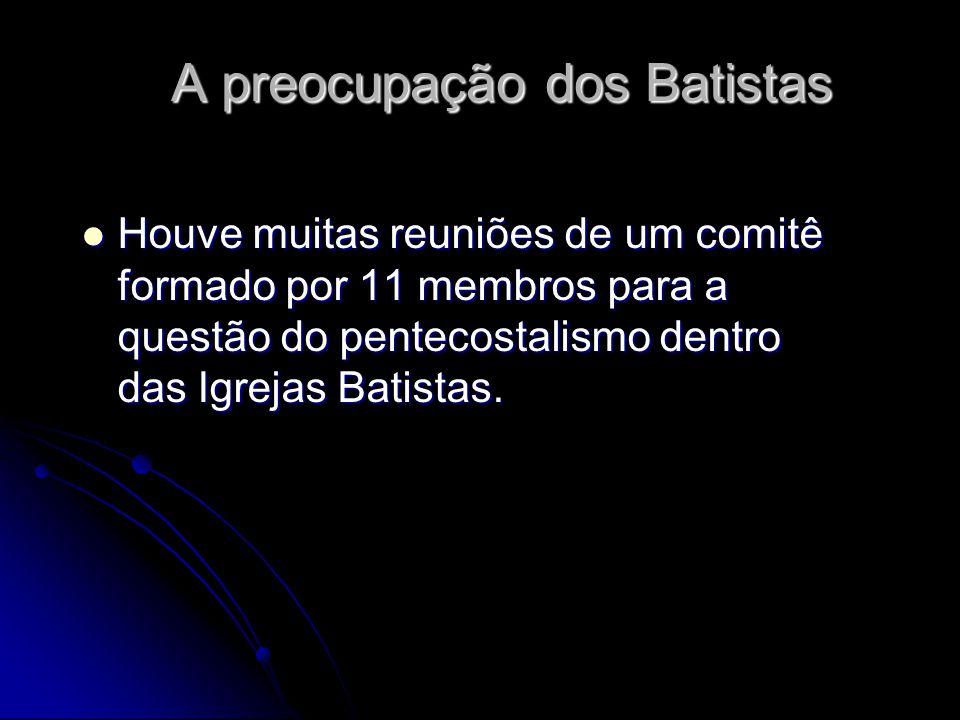 A preocupação dos Batistas Houve muitas reuniões de um comitê formado por 11 membros para a questão do pentecostalismo dentro das Igrejas Batistas. Ho