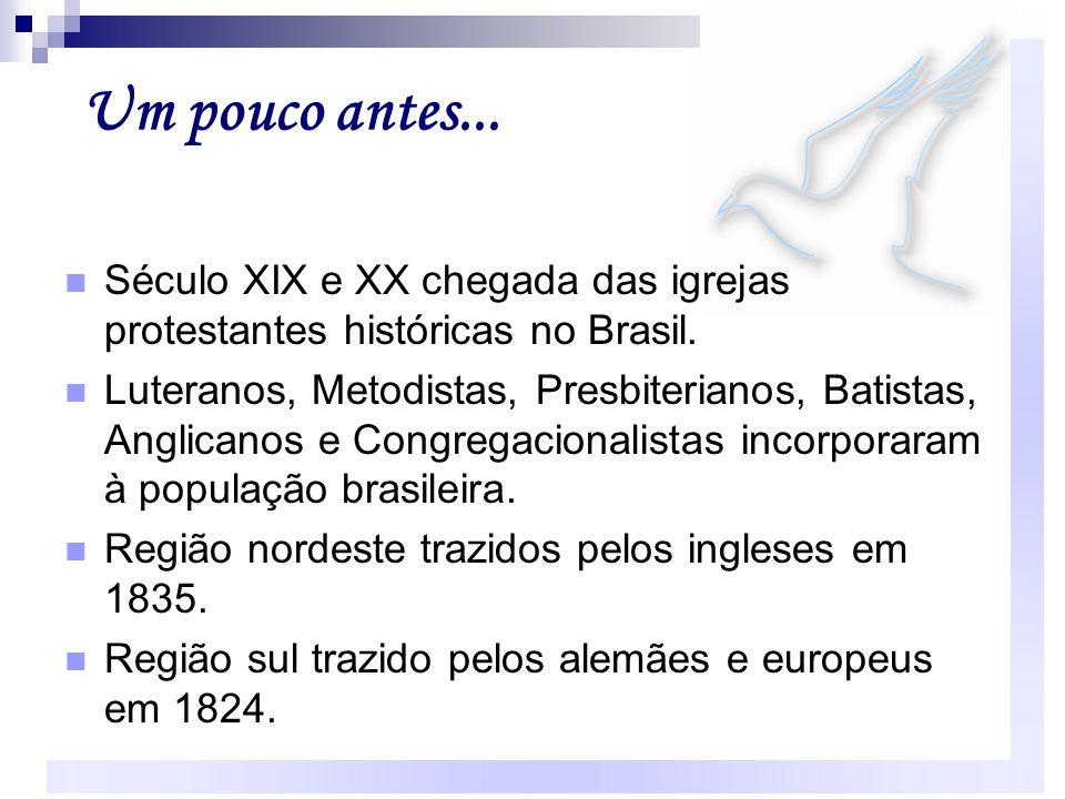 Um pouco antes... Século XIX e XX chegada das igrejas protestantes históricas no Brasil. Luteranos, Metodistas, Presbiterianos, Batistas, Anglicanos e
