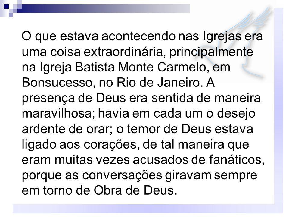 O que estava acontecendo nas Igrejas era uma coisa extraordinária, principalmente na Igreja Batista Monte Carmelo, em Bonsucesso, no Rio de Janeiro. A