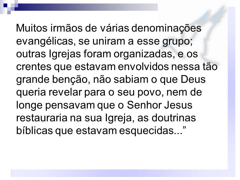 Muitos irmãos de várias denominações evangélicas, se uniram a esse grupo; outras Igrejas foram organizadas, e os crentes que estavam envolvidos nessa