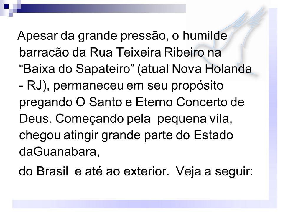 Apesar da grande pressão, o humilde barracão da Rua Teixeira Ribeiro na Baixa do Sapateiro (atual Nova Holanda - RJ), permaneceu em seu propósito pregando O Santo e Eterno Concerto de Deus.