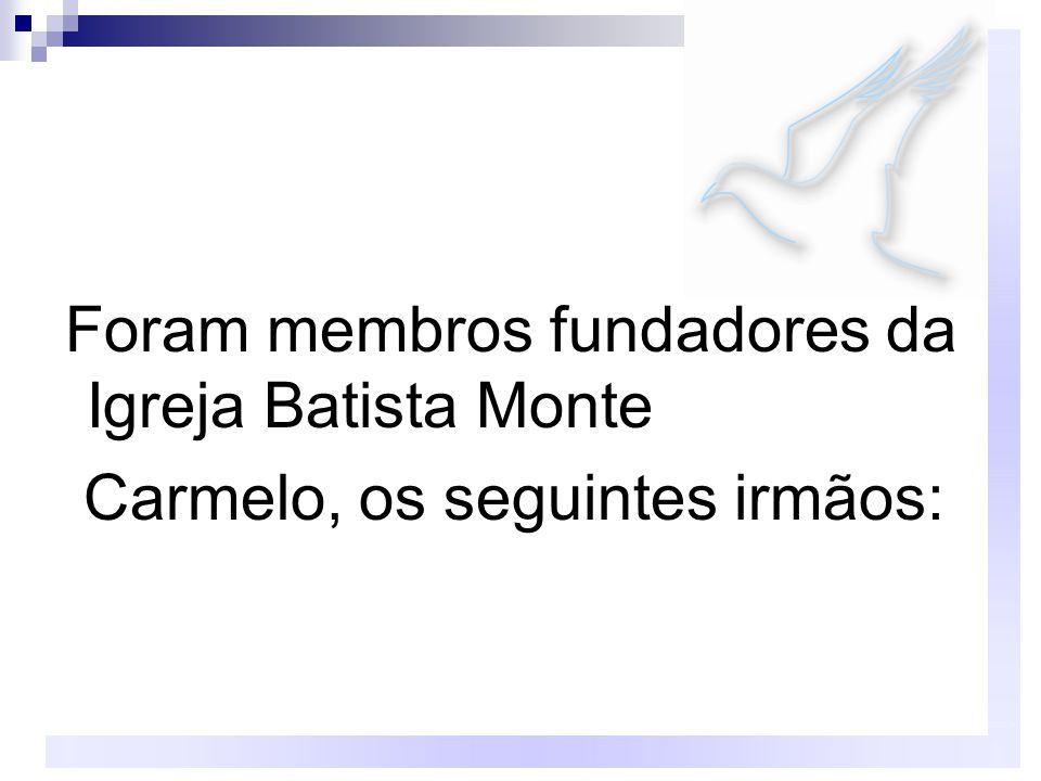 Foram membros fundadores da Igreja Batista Monte Carmelo, os seguintes irmãos: