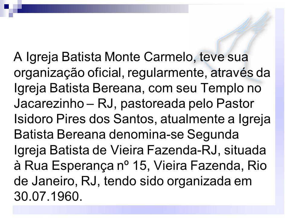 A Igreja Batista Monte Carmelo, teve sua organização oficial, regularmente, através da Igreja Batista Bereana, com seu Templo no Jacarezinho – RJ, pas