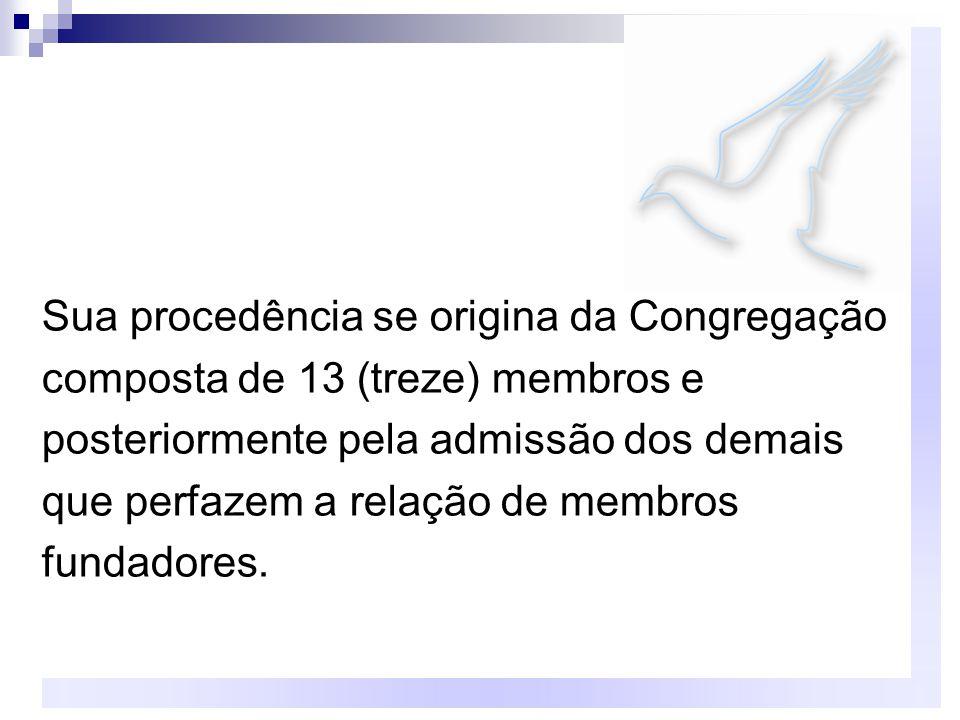 Sua procedência se origina da Congregação composta de 13 (treze) membros e posteriormente pela admissão dos demais que perfazem a relação de membros fundadores.