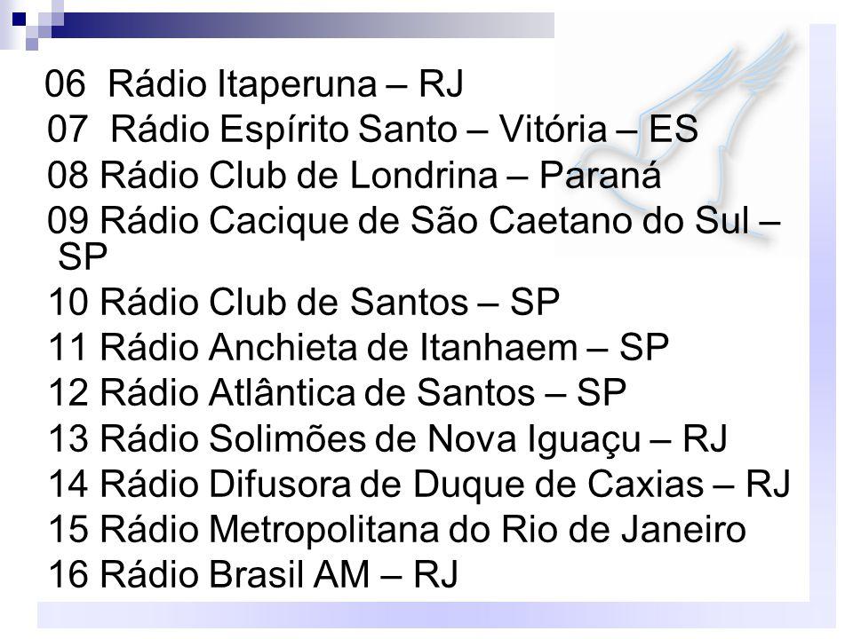 06 Rádio Itaperuna – RJ 07 Rádio Espírito Santo – Vitória – ES 08 Rádio Club de Londrina – Paraná 09 Rádio Cacique de São Caetano do Sul – SP 10 Rádio Club de Santos – SP 11 Rádio Anchieta de Itanhaem – SP 12 Rádio Atlântica de Santos – SP 13 Rádio Solimões de Nova Iguaçu – RJ 14 Rádio Difusora de Duque de Caxias – RJ 15 Rádio Metropolitana do Rio de Janeiro 16 Rádio Brasil AM – RJ