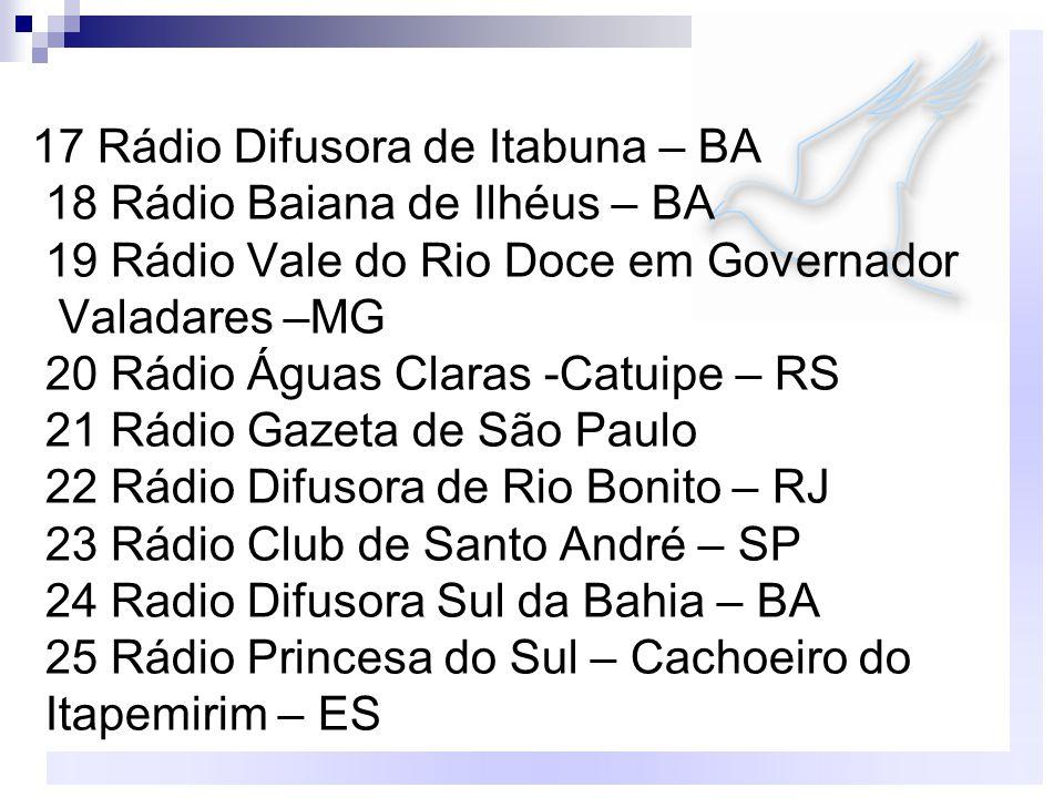 17 Rádio Difusora de Itabuna – BA 18 Rádio Baiana de Ilhéus – BA 19 Rádio Vale do Rio Doce em Governador Valadares –MG 20 Rádio Águas Claras -Catuipe