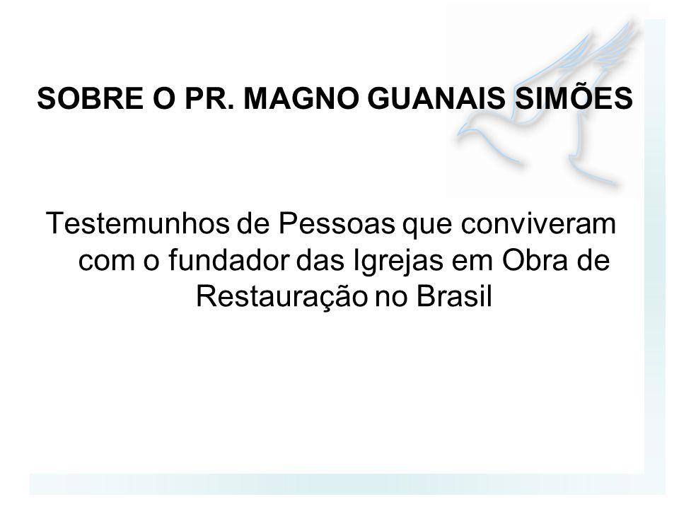 SOBRE O PR. MAGNO GUANAIS SIMÕES Testemunhos de Pessoas que conviveram com o fundador das Igrejas em Obra de Restauração no Brasil