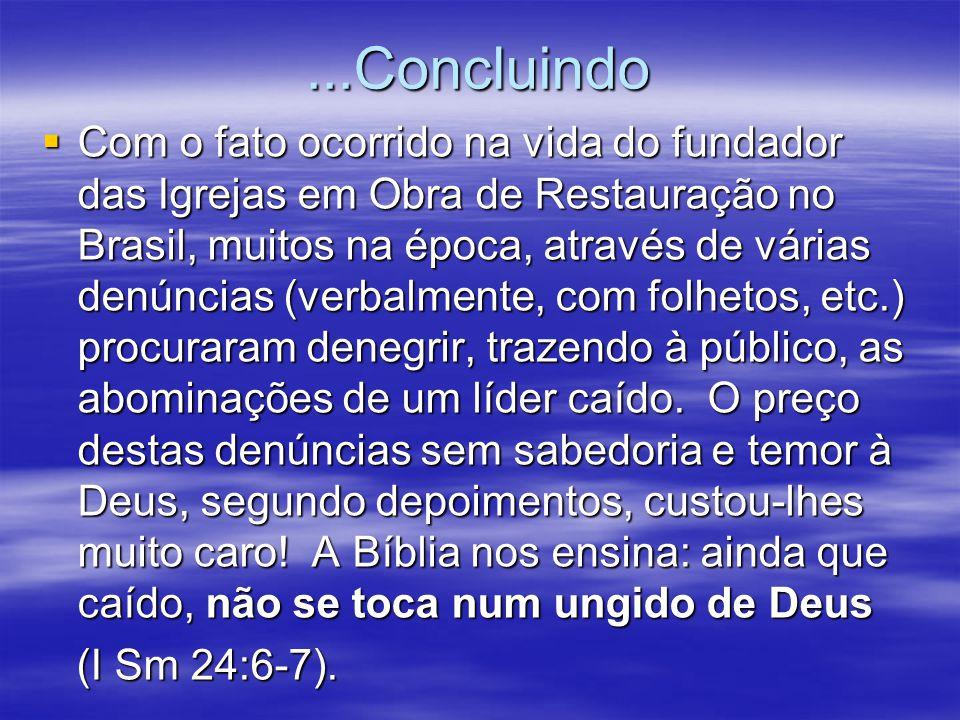 ...Concluindo  Com o fato ocorrido na vida do fundador das Igrejas em Obra de Restauração no Brasil, muitos na época, através de várias denúncias (verbalmente, com folhetos, etc.) procuraram denegrir, trazendo à público, as abominações de um líder caído.