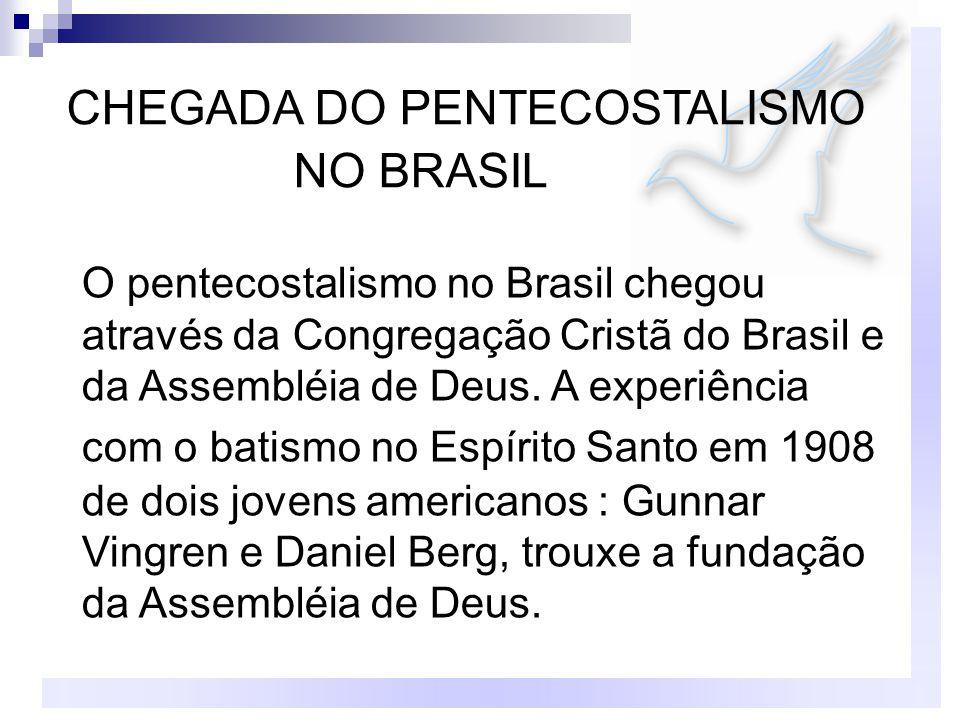 CHEGADA DO PENTECOSTALISMO NO BRASIL O pentecostalismo no Brasil chegou através da Congregação Cristã do Brasil e da Assembléia de Deus.