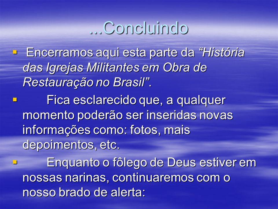 """...Concluindo  Encerramos aqui esta parte da """"História das Igrejas Militantes em Obra de Restauração no Brasil"""".  Fica esclarecido que, a qualquer m"""