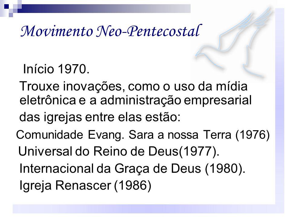 Movimento Neo-Pentecostal Início 1970. Trouxe inovações, como o uso da mídia eletrônica e a administração empresarial das igrejas entre elas estão: Co