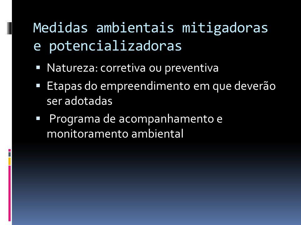 Medidas ambientais mitigadoras e potencializadoras  Natureza: corretiva ou preventiva  Etapas do empreendimento em que deverão ser adotadas  Programa de acompanhamento e monitoramento ambiental