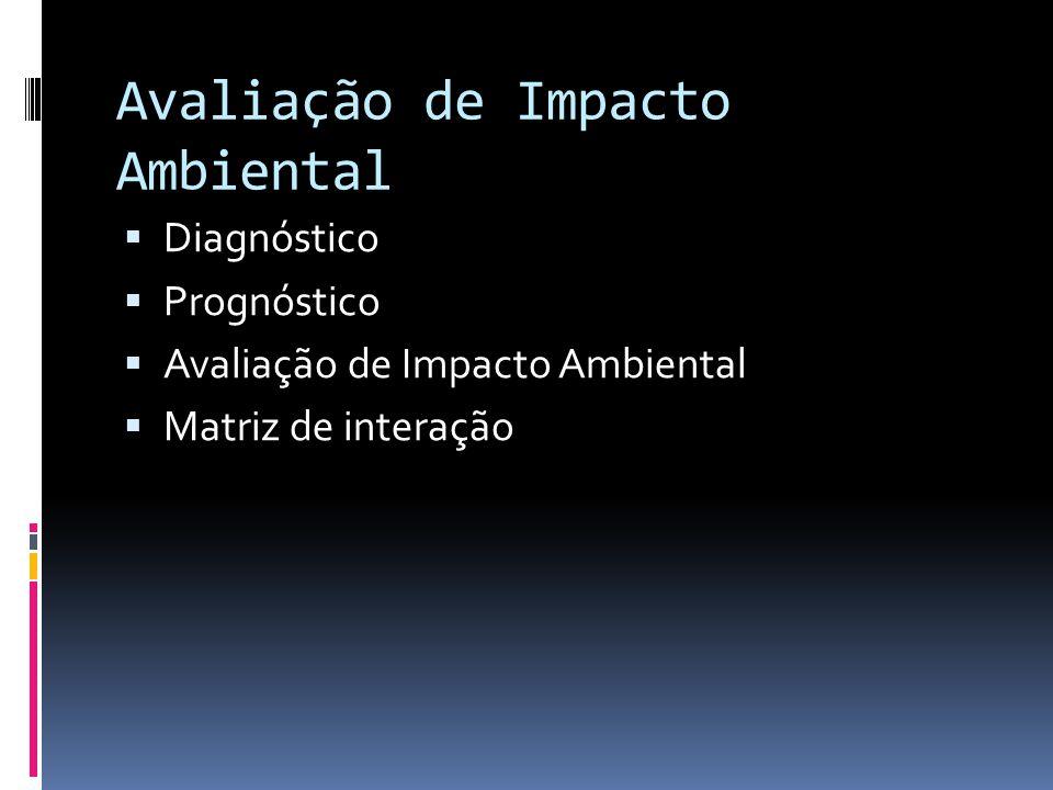 Avaliação de Impacto Ambiental  Diagnóstico  Prognóstico  Avaliação de Impacto Ambiental  Matriz de interação