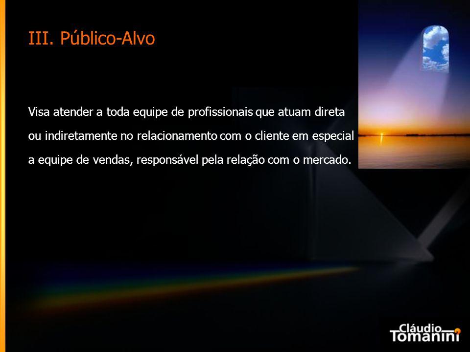 III. Público-Alvo Visa atender a toda equipe de profissionais que atuam direta ou indiretamente no relacionamento com o cliente em especial a equipe d