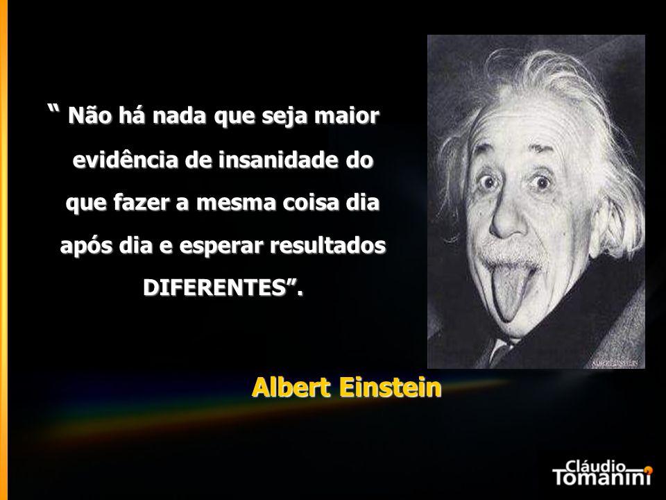Albert Einstein Não há nada que seja maior evidência de insanidade do que fazer a mesma coisa dia após dia e esperar resultados evidência de insanidade do que fazer a mesma coisa dia após dia e esperar resultados DIFERENTES .