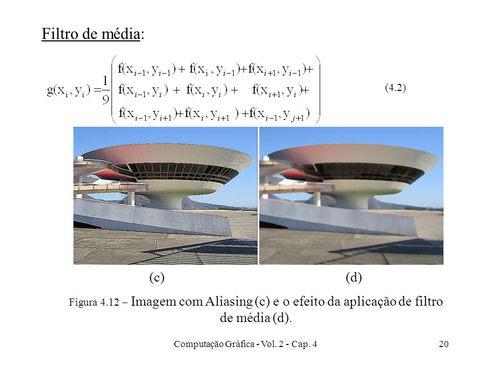 Computação Gráfica - Vol. 2 - Cap. 420 (4.2) Figura 4.12 – Imagem com Aliasing (c) e o efeito da aplicação de filtro de média (d). (c)(d) Filtro de mé