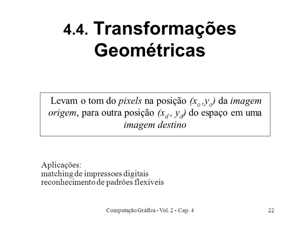 Computação Gráfica - Vol. 2 - Cap. 422 4.4. Transformações Geométricas Levam o tom do pixels na posição (x o,y o ) da imagem origem, para outra posiçã