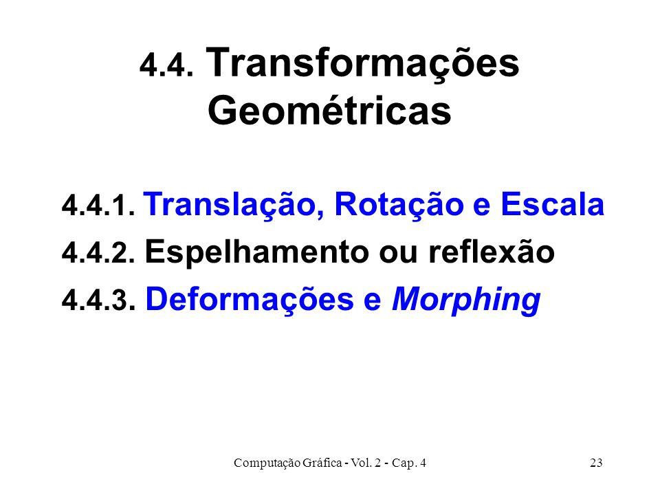 Computação Gráfica - Vol. 2 - Cap. 423 4.4. Transformações Geométricas 4.4.1. Translação, Rotação e Escala 4.4.2. Espelhamento ou reflexão 4.4.3. Defo