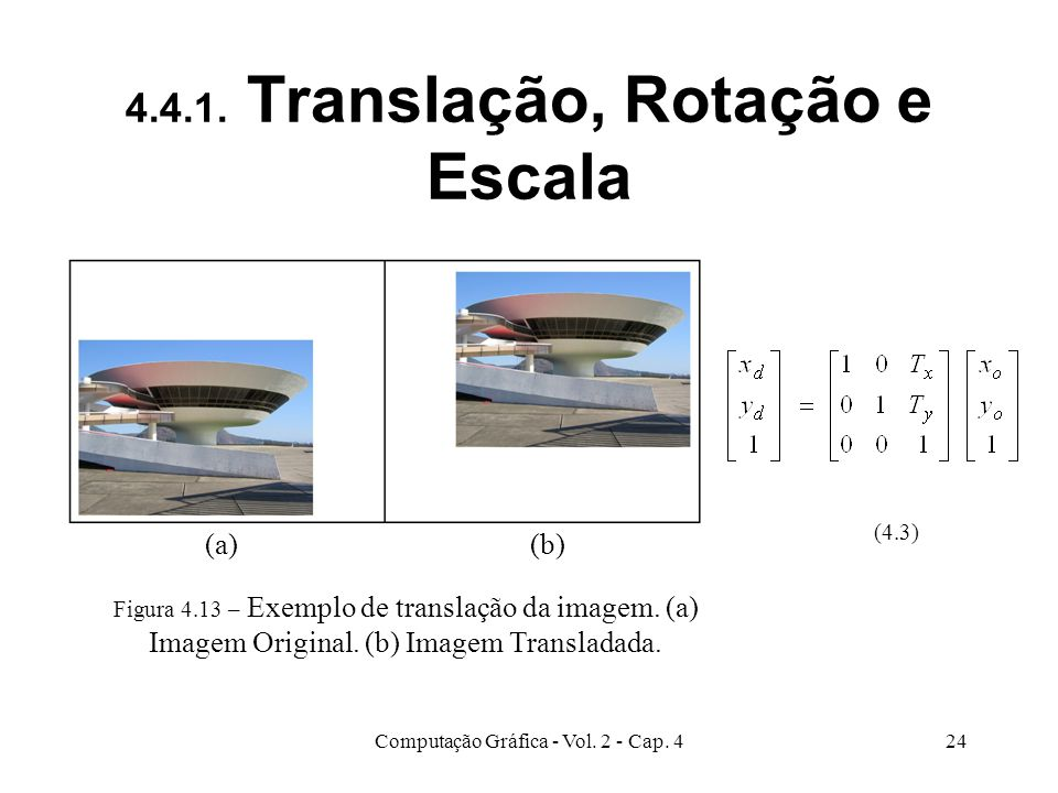 Computação Gráfica - Vol. 2 - Cap. 424 4.4.1. Translação, Rotação e Escala (4.3) Figura 4.13 – Exemplo de translação da imagem. (a) Imagem Original. (