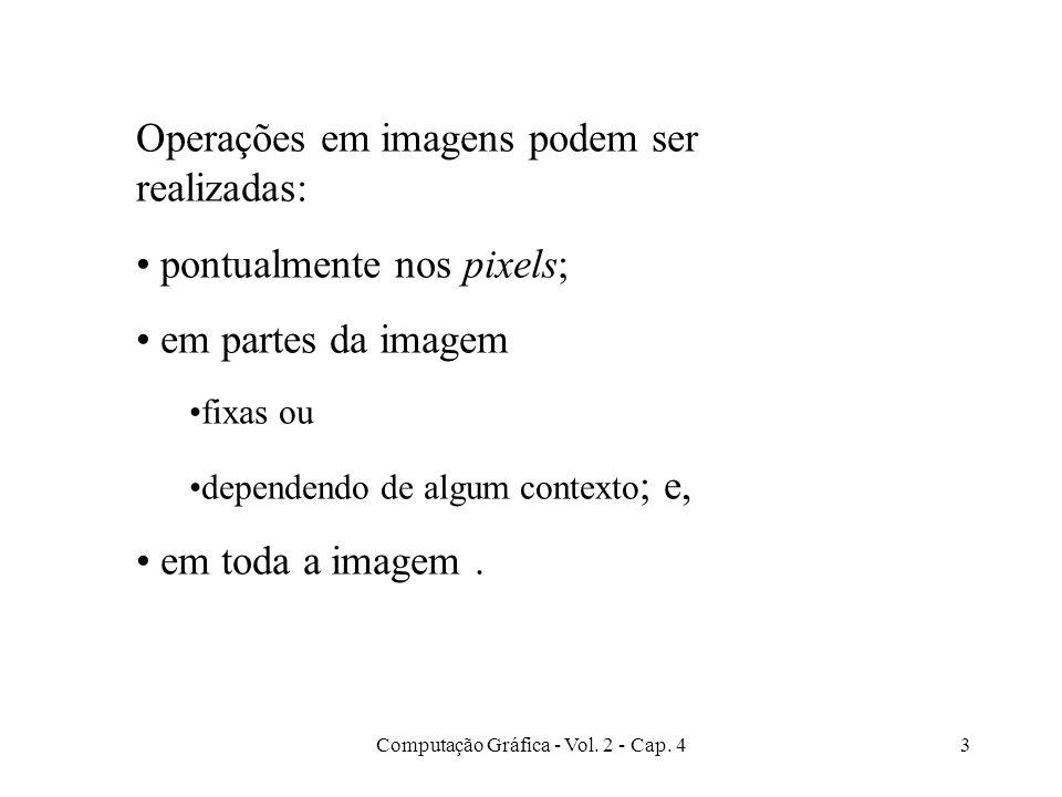 Computação Gráfica - Vol. 2 - Cap. 43 Operações em imagens podem ser realizadas: pontualmente nos pixels; em partes da imagem fixas ou dependendo de a