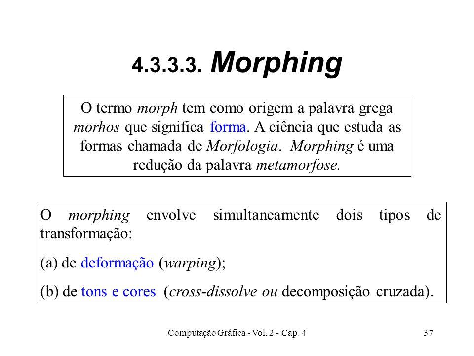 Computação Gráfica - Vol. 2 - Cap. 437 4.3.3.3. Morphing O termo morph tem como origem a palavra grega morhos que significa forma. A ciência que estud