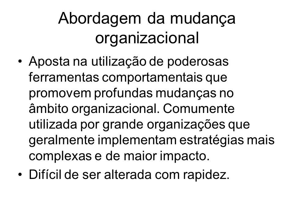 Abordagem da mudança organizacional Aposta na utilização de poderosas ferramentas comportamentais que promovem profundas mudanças no âmbito organizaci