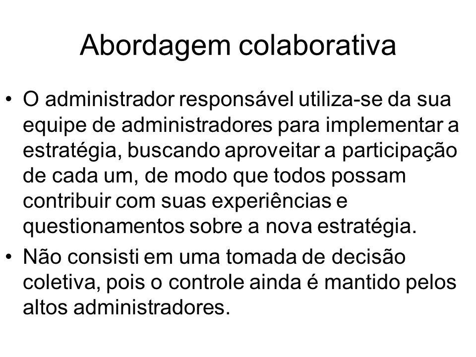 Abordagem colaborativa O administrador responsável utiliza-se da sua equipe de administradores para implementar a estratégia, buscando aproveitar a pa
