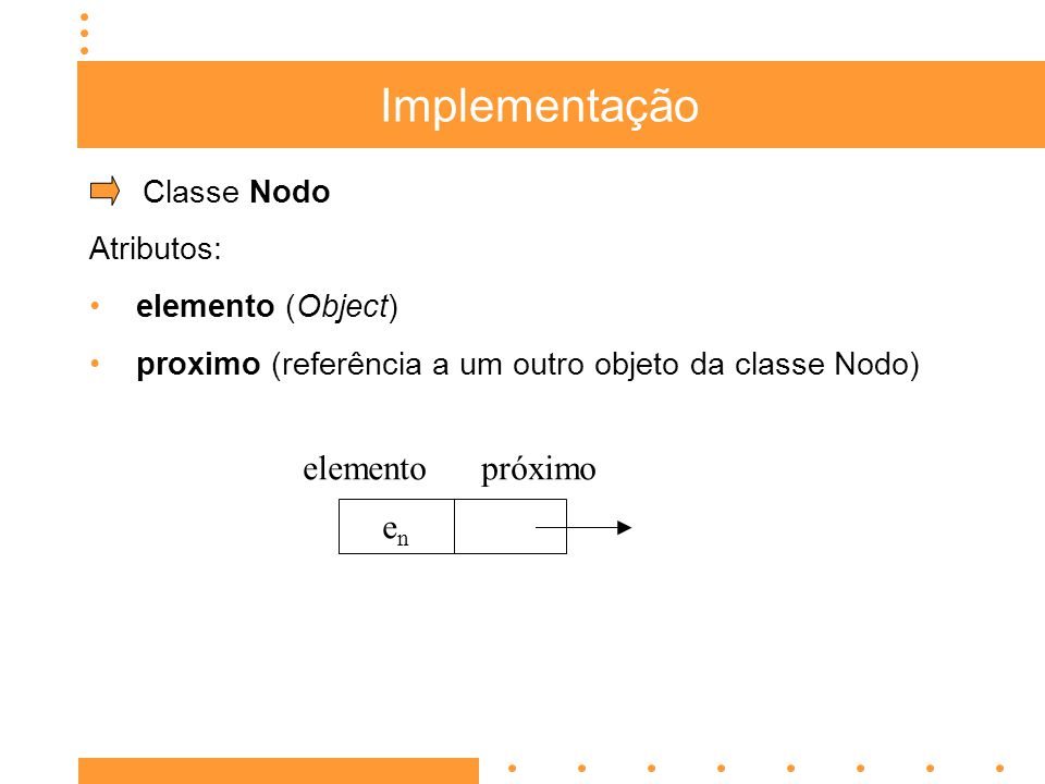 Implementação Classe Nodo Atributos: elemento (Object) proximo (referência a um outro objeto da classe Nodo) enen elementopróximo