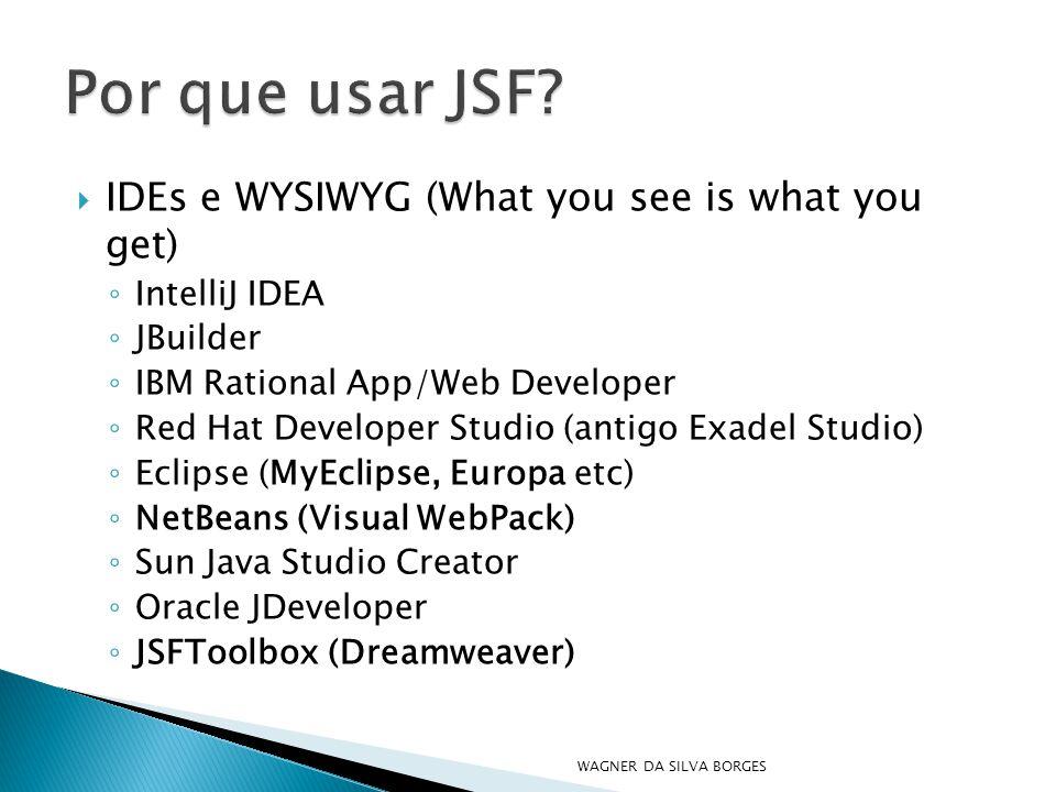  IDEs e WYSIWYG (What you see is what you get) ◦ IntelliJ IDEA ◦ JBuilder ◦ IBM Rational App/Web Developer ◦ Red Hat Developer Studio (antigo Exadel