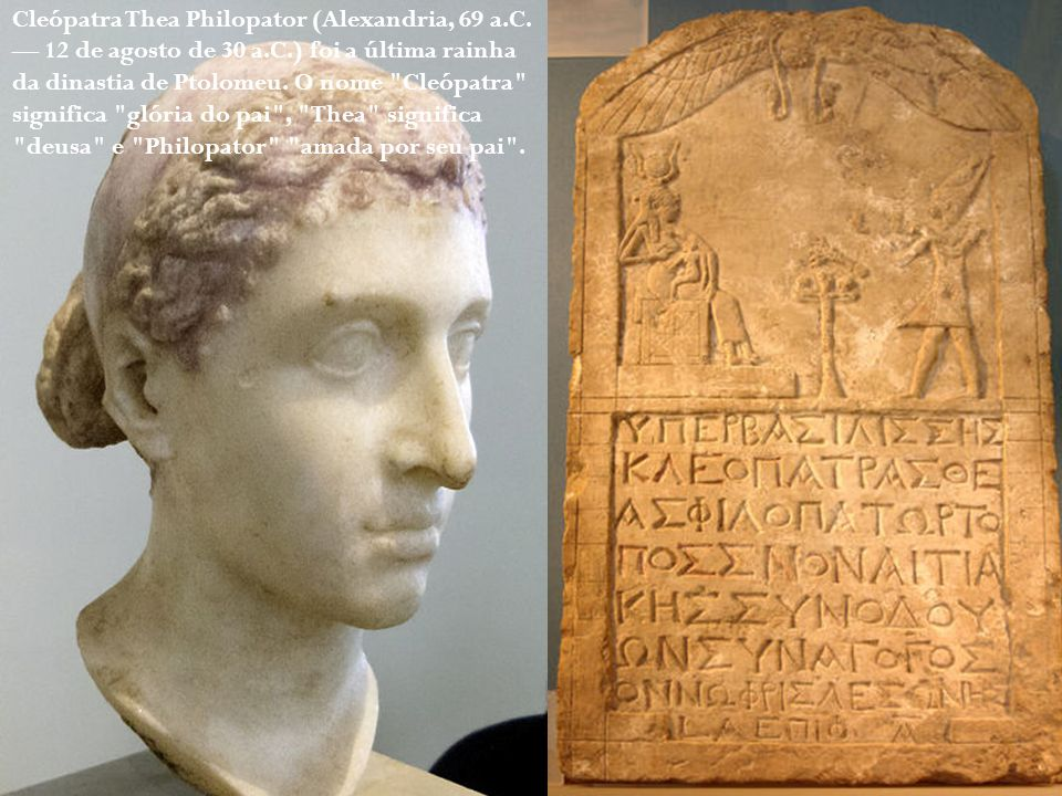 Cleópatra Thea Philopator (Alexandria, 69 a.C. — 12 de agosto de 30 a.C.) foi a última rainha da dinastia de Ptolomeu. O nome