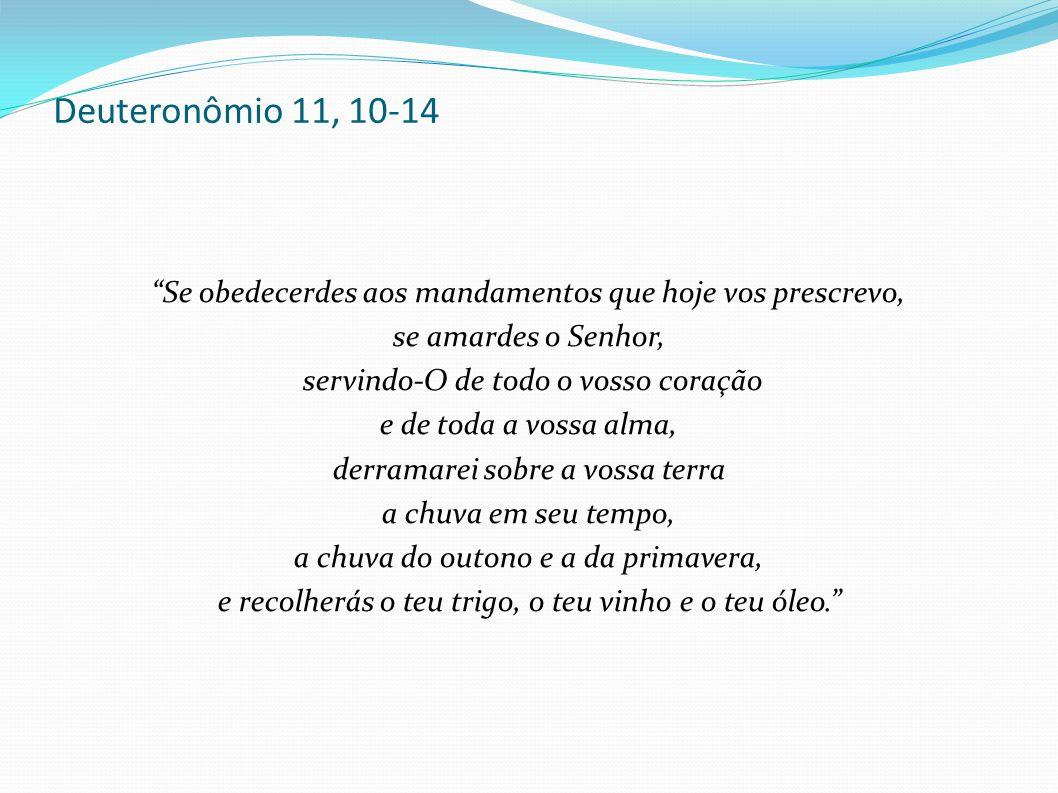 """Deuteronômio 11, 10-14 """"Se obedecerdes aos mandamentos que hoje vos prescrevo, se amardes o Senhor, servindo-O de todo o vosso coração e de toda a vos"""