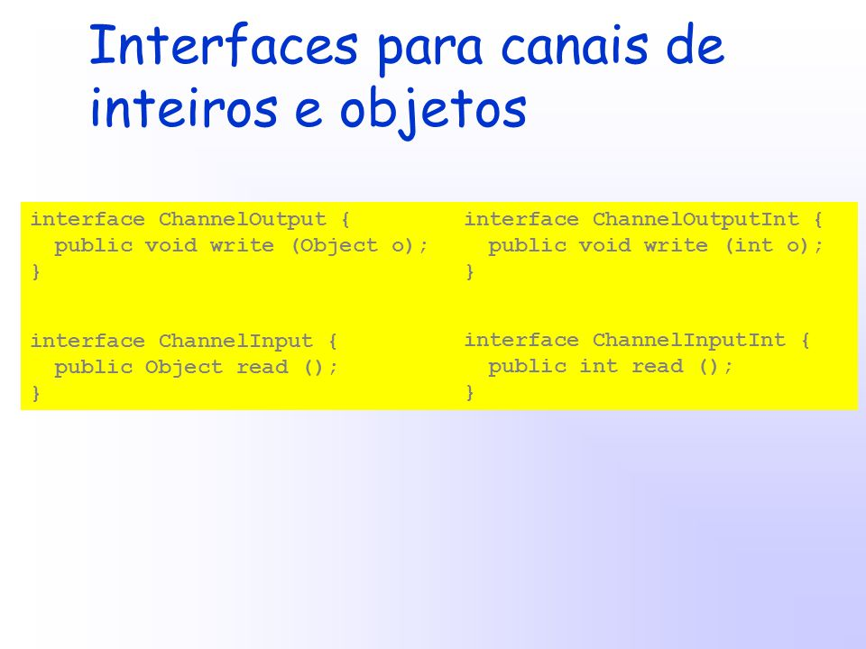 interface ChannelOutput { public void write (Object o); } interface ChannelInput { public Object read (); } interface ChannelOutputInt { public void write (int o); } interface ChannelInputInt { public int read (); } Interfaces para canais de inteiros e objetos