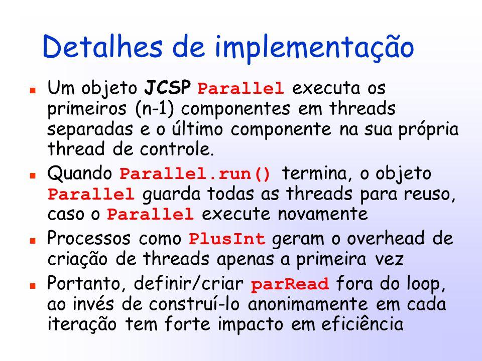 Detalhes de implementação Um objeto JCSP Parallel executa os primeiros (n-1) componentes em threads separadas e o último componente na sua própria thread de controle.
