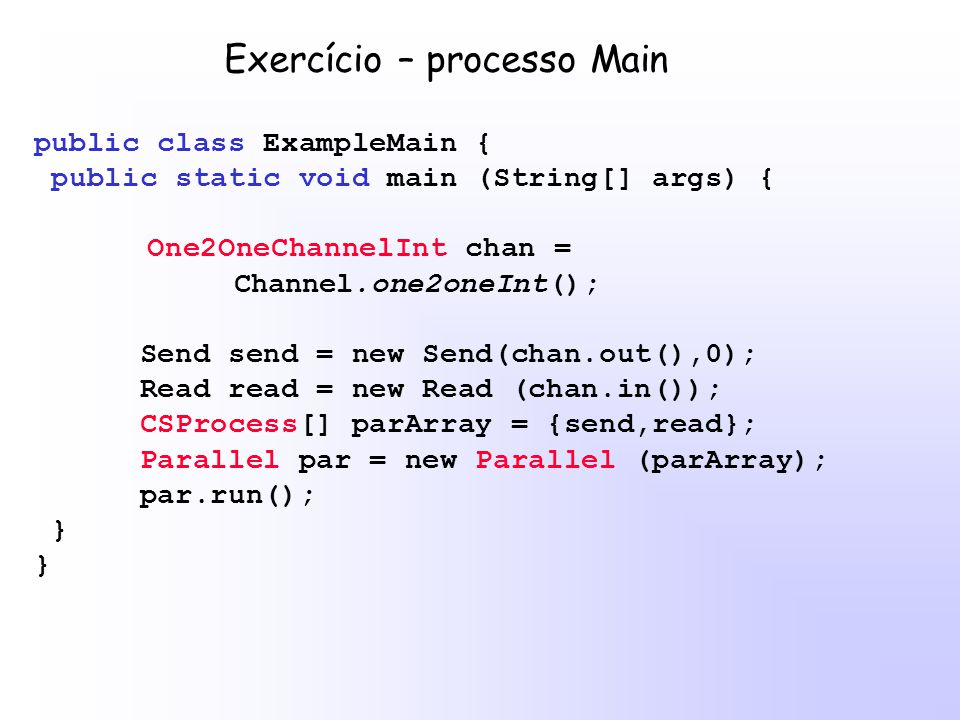 public class ExampleMain { public static void main (String[] args) { One2OneChannelInt chan = Channel.one2oneInt(); Send send = new Send(chan.out(),0); Read read = new Read (chan.in()); CSProcess[] parArray = {send,read}; Parallel par = new Parallel (parArray); par.run(); } Exercício – processo Main