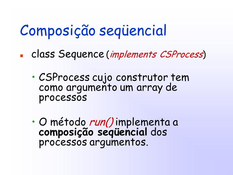 Composição seqüencial class Sequence (implements CSProcess) CSProcess cujo construtor tem como argumento um array de processos O método run() implementa a composição seqüencial dos processos argumentos.